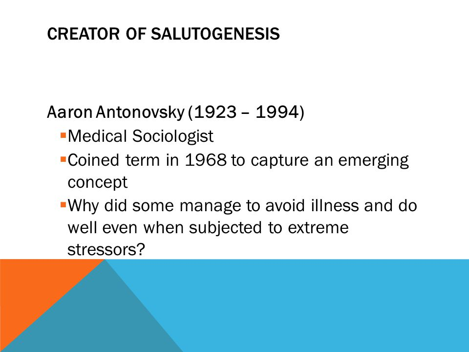 CREATOR OF SALUTOGENESIS Aaron Antonovsky (1923 – 1994)  Medical Sociologist  Coined term in 1968 to capture an emerging concept  Why did some mana