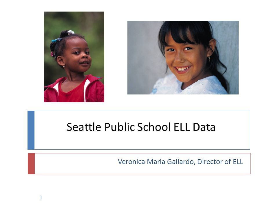 Seattle Public School ELL Data Veronica Maria Gallardo, Director of ELL 1
