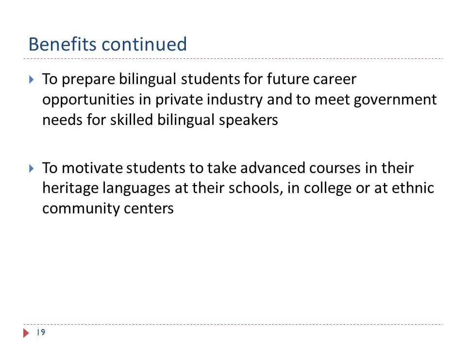 Benefits continued 19  To prepare bilingual students for future career opportunities in private industry and to meet government needs for skilled bilingual speakers  To motivate students to take advanced courses in their heritage languages at their schools, in college or at ethnic community centers