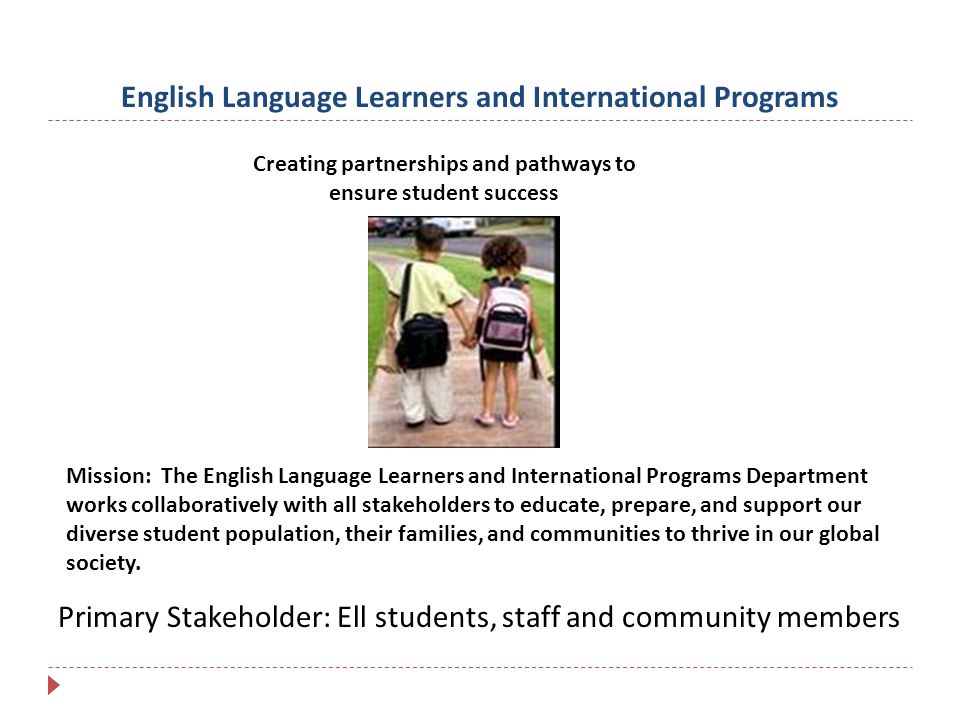 English Language Learners and International Programs Creating partnerships and pathways to ensure student success Mission: The English Language Learners and International Programs Department works collaboratively with all stakeholders to educate, prepare, and support our diverse student population, their families, and communities to thrive in our global society.