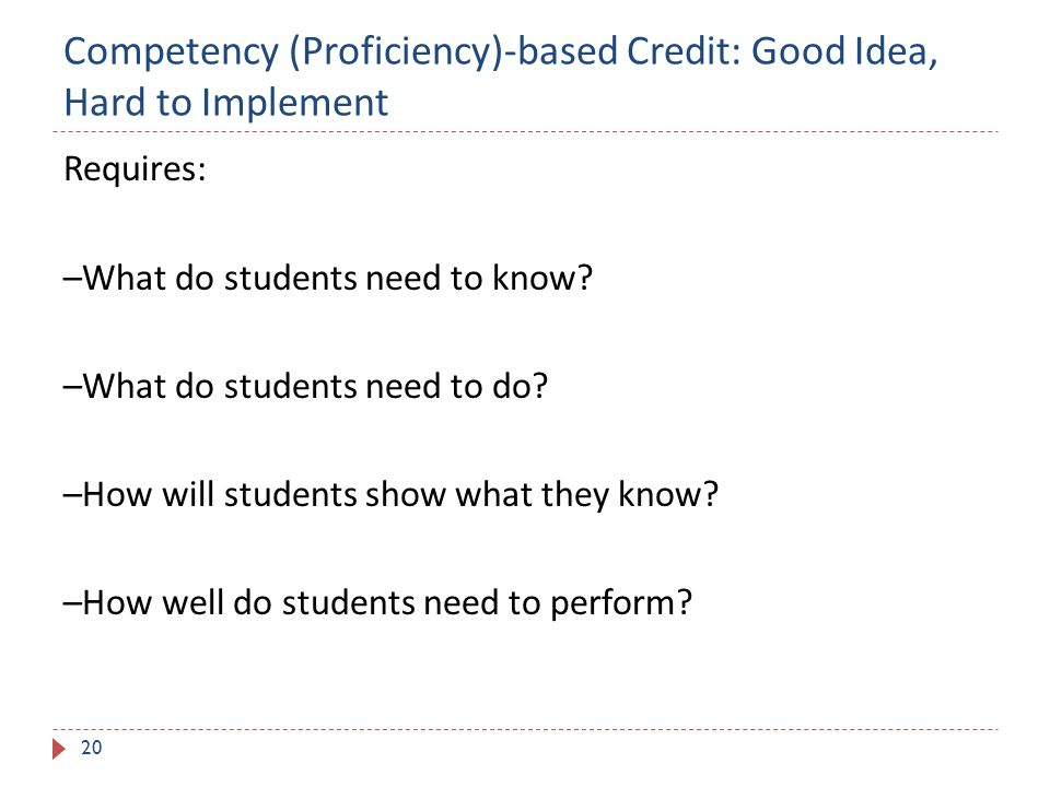Competency (Proficiency)-based Credit: Good Idea, Hard to Implement 20 Requires: –What do students need to know.