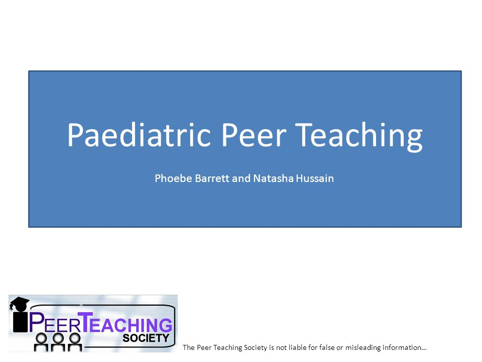The Peer Teaching Society is not liable for false or misleading information… Paediatrics Infections RTIPost-Infection Strep/Staph Infections Croup Bronchiolitis Acute epiglottitis Glandular Fever Impetigo Scalded Skin Syndrome Scarlet Fever Rheumatic Fever HSP Post-Strep GN Parvovirus B19 Guthrie CF Failure to Thrive Key things we are not covering: Heart defects, Meningitis, Cerebral palsy, Epilepsy, Strabismus, NEC, Neonatal jaundice, Nephrotic syndrome, UTI, T1DM, DKA, CAH, Congenital hypothyroidism, Asthma, JIA and Rheum Coeliac GI pyloric Stenosis GORD Hirshprung s Duodenal Atresia Intussusception