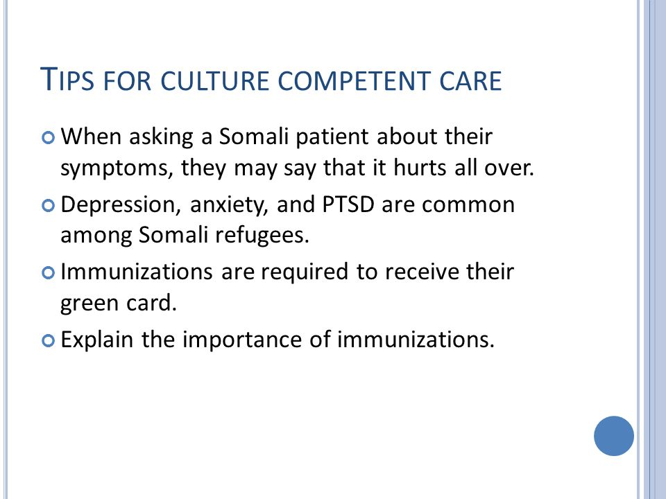 T IPS FOR CULTURE COMPETENT CARE When asking a Somali patient about their symptoms, they may say that it hurts all over.
