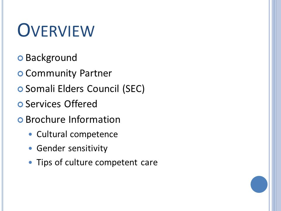 O VERVIEW Background Community Partner Somali Elders Council (SEC) Services Offered Brochure Information Cultural competence Gender sensitivity Tips of culture competent care