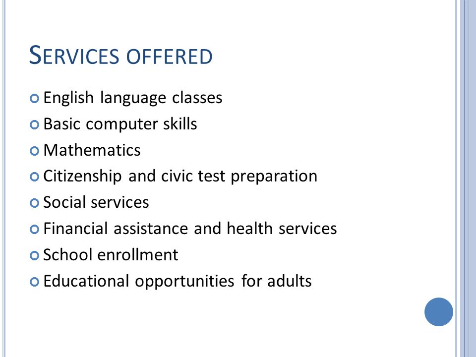 S ERVICES OFFERED English language classes Basic computer skills Mathematics Citizenship and civic test preparation Social services Financial assistance and health services School enrollment Educational opportunities for adults