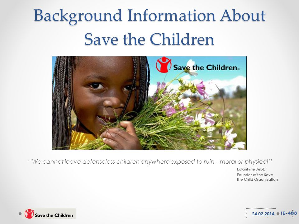 Background Information About Save the Children ''We cannot leave defenseless children anywhere exposed to ruin – moral or physical'' Eglantyne Jebb Founder of the Save the Child Organization