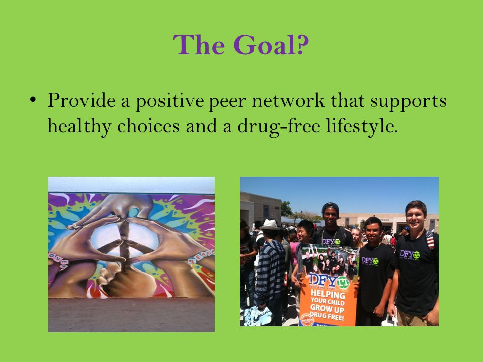 The Goal? Provide a positive peer network that supports healthy choices and a drug-free lifestyle.