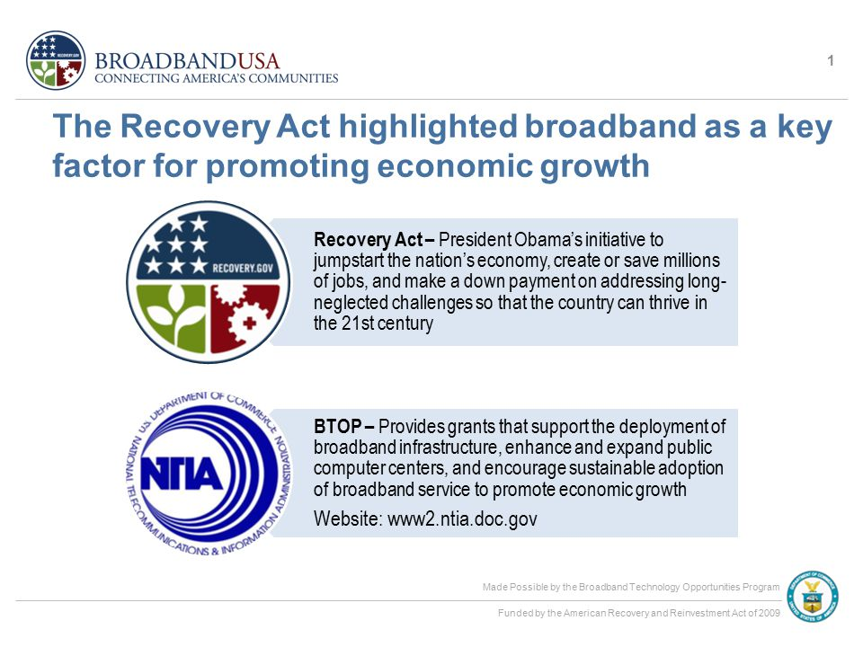 Made Possible by the Broadband Technology Opportunities Program Funded by the American Recovery and Reinvestment Act of 2009 The Recovery Act highlighted broadband as a key factor for promoting economic growth 1 Recovery Act – President Obama's initiative to jumpstart the nation's economy, create or save millions of jobs, and make a down payment on addressing long- neglected challenges so that the country can thrive in the 21st century BTOP – Provides grants that support the deployment of broadband infrastructure, enhance and expand public computer centers, and encourage sustainable adoption of broadband service to promote economic growth Website: www2.ntia.doc.gov