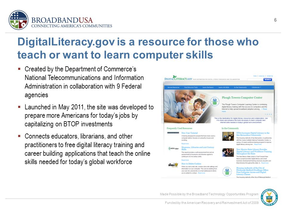 Made Possible by the Broadband Technology Opportunities Program Funded by the American Recovery and Reinvestment Act of 2009 DigitalLiteracy.gov is a resource for those who teach or want to learn computer skills  Created by the Department of Commerce's National Telecommunications and Information Administration in collaboration with 9 Federal agencies  Launched in May 2011, the site was developed to prepare more Americans for today's jobs by capitalizing on BTOP investments  Connects educators, librarians, and other practitioners to free digital literacy training and career building applications that teach the online skills needed for today's global workforce 6