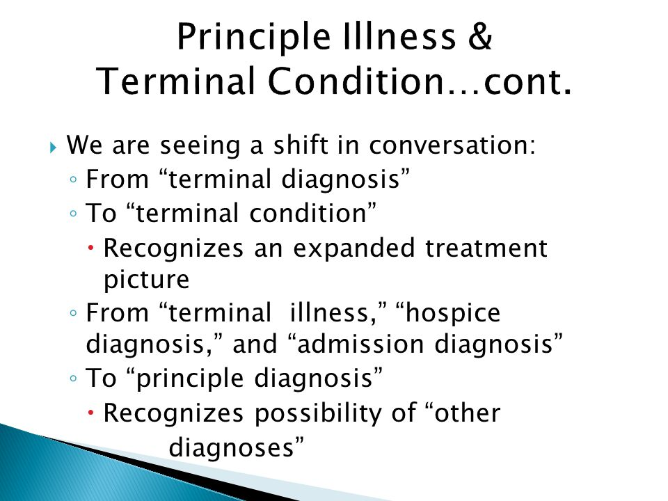  We are seeing a shift in conversation: ◦ From terminal diagnosis ◦ To terminal condition  Recognizes an expanded treatment picture ◦ From terminal illness, hospice diagnosis, and admission diagnosis ◦ To principle diagnosis  Recognizes possibility of other diagnoses