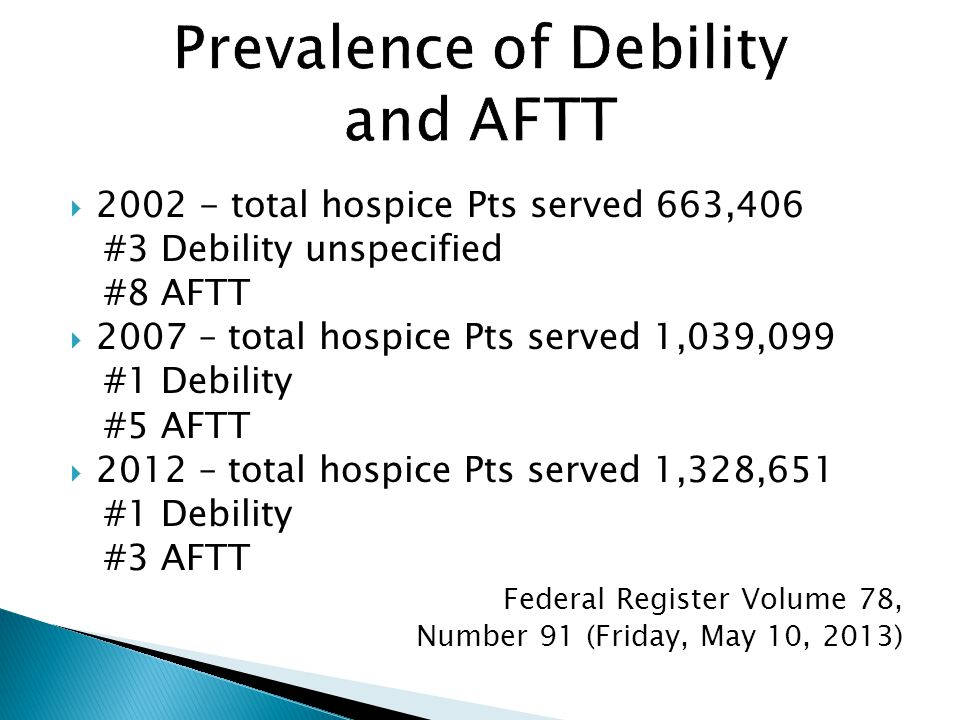  2002 - total hospice Pts served 663,406 #3 Debility unspecified #8 AFTT  2007 – total hospice Pts served 1,039,099 #1 Debility #5 AFTT  2012 – total hospice Pts served 1,328,651 #1 Debility #3 AFTT Federal Register Volume 78, Number 91 (Friday, May 10, 2013)