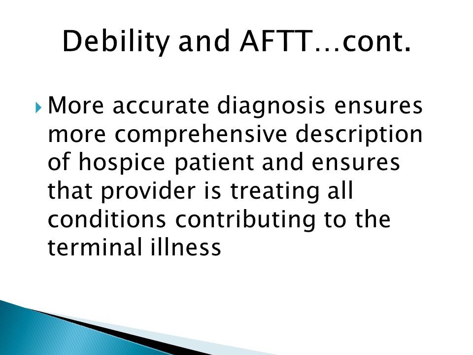  More accurate diagnosis ensures more comprehensive description of hospice patient and ensures that provider is treating all conditions contributing to the terminal illness