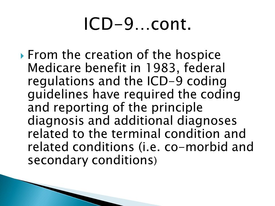  From the creation of the hospice Medicare benefit in 1983, federal regulations and the ICD-9 coding guidelines have required the coding and reporting of the principle diagnosis and additional diagnoses related to the terminal condition and related conditions (i.e.