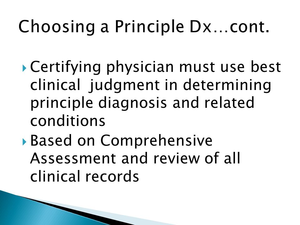  Certifying physician must use best clinical judgment in determining principle diagnosis and related conditions  Based on Comprehensive Assessment and review of all clinical records