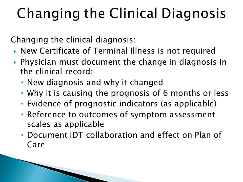 Changing the clinical diagnosis:  New Certificate of Terminal Illness is not required  Physician must document the change in diagnosis in the clinical record: New diagnosis and why it changed Why it is causing the prognosis of 6 months or less Evidence of prognostic indicators (as applicable) Reference to outcomes of symptom assessment scales as applicable Document IDT collaboration and effect on Plan of Care