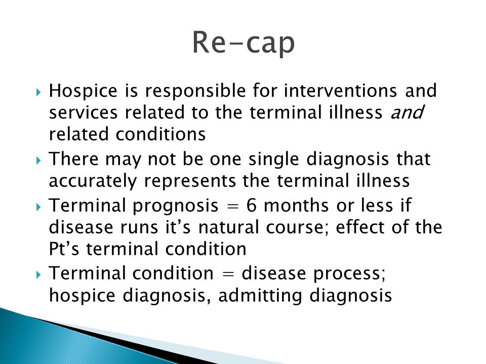  Hospice is responsible for interventions and services related to the terminal illness and related conditions  There may not be one single diagnosis that accurately represents the terminal illness  Terminal prognosis = 6 months or less if disease runs it's natural course; effect of the Pt's terminal condition  Terminal condition = disease process; hospice diagnosis, admitting diagnosis