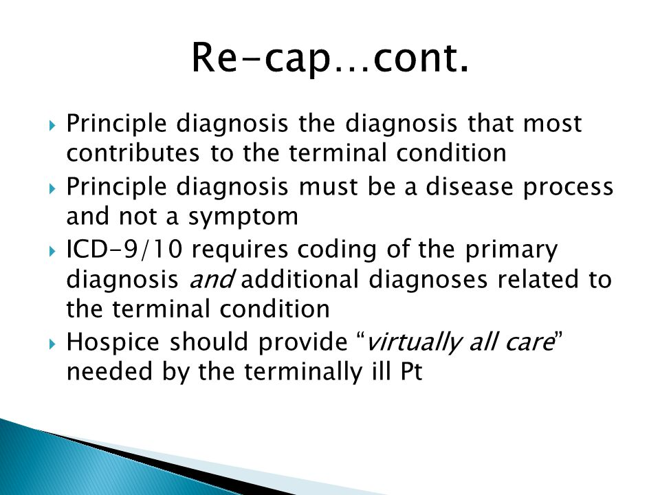  Principle diagnosis the diagnosis that most contributes to the terminal condition  Principle diagnosis must be a disease process and not a symptom  ICD-9/10 requires coding of the primary diagnosis and additional diagnoses related to the terminal condition  Hospice should provide virtually all care needed by the terminally ill Pt