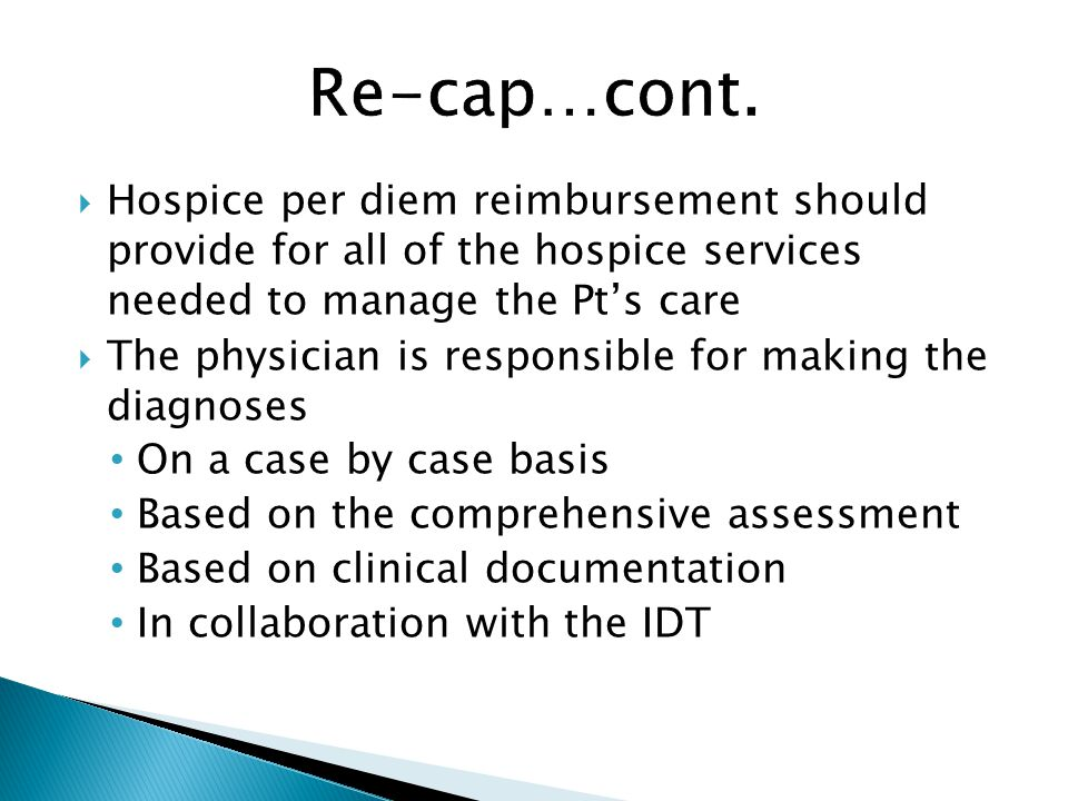  Hospice per diem reimbursement should provide for all of the hospice services needed to manage the Pt's care  The physician is responsible for making the diagnoses On a case by case basis Based on the comprehensive assessment Based on clinical documentation In collaboration with the IDT