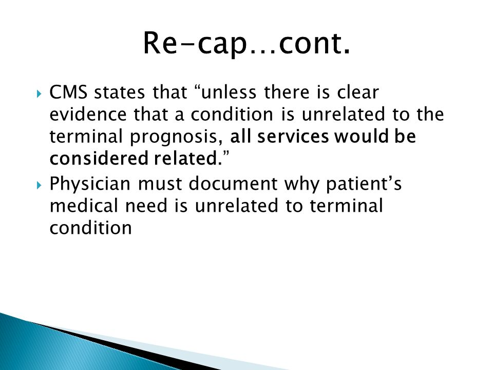  CMS states that unless there is clear evidence that a condition is unrelated to the terminal prognosis, all services would be considered related.  Physician must document why patient's medical need is unrelated to terminal condition