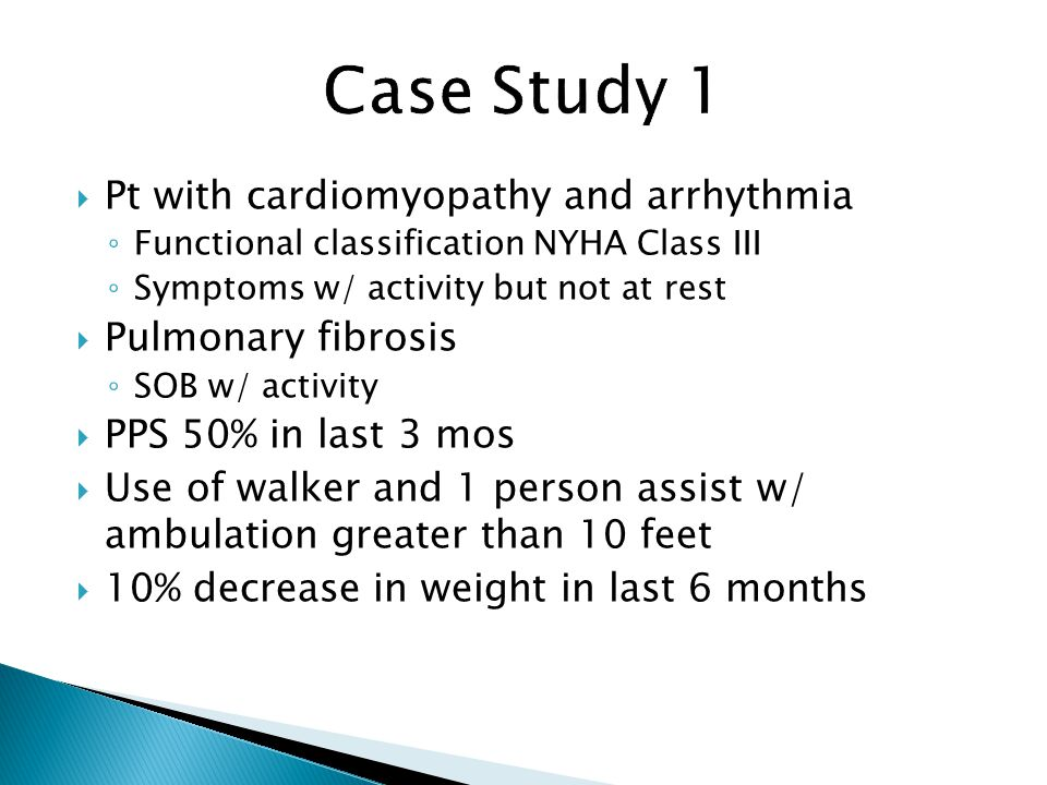  Pt with cardiomyopathy and arrhythmia ◦ Functional classification NYHA Class III ◦ Symptoms w/ activity but not at rest  Pulmonary fibrosis ◦ SOB w/ activity  PPS 50% in last 3 mos  Use of walker and 1 person assist w/ ambulation greater than 10 feet  10% decrease in weight in last 6 months