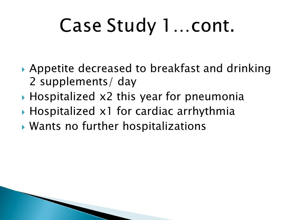  Appetite decreased to breakfast and drinking 2 supplements/ day  Hospitalized x2 this year for pneumonia  Hospitalized x1 for cardiac arrhythmia  Wants no further hospitalizations