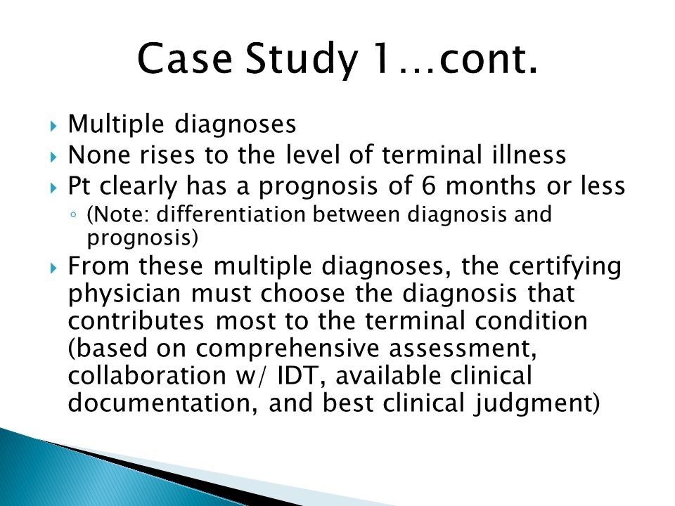  Multiple diagnoses  None rises to the level of terminal illness  Pt clearly has a prognosis of 6 months or less ◦ (Note: differentiation between diagnosis and prognosis)  From these multiple diagnoses, the certifying physician must choose the diagnosis that contributes most to the terminal condition (based on comprehensive assessment, collaboration w/ IDT, available clinical documentation, and best clinical judgment)