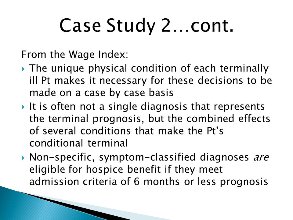 From the Wage Index:  The unique physical condition of each terminally ill Pt makes it necessary for these decisions to be made on a case by case basis  It is often not a single diagnosis that represents the terminal prognosis, but the combined effects of several conditions that make the Pt's conditional terminal  Non-specific, symptom-classified diagnoses are eligible for hospice benefit if they meet admission criteria of 6 months or less prognosis