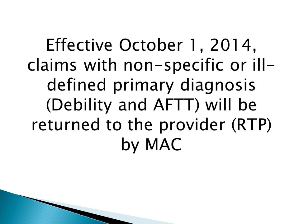 Effective October 1, 2014, claims with non-specific or ill- defined primary diagnosis (Debility and AFTT) will be returned to the provider (RTP) by MAC
