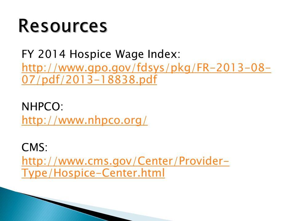 FY 2014 Hospice Wage Index: http://www.gpo.gov/fdsys/pkg/FR-2013-08- 07/pdf/2013-18838.pdf NHPCO: http://www.nhpco.org/ CMS: http://www.cms.gov/Center/Provider- Type/Hospice-Center.html