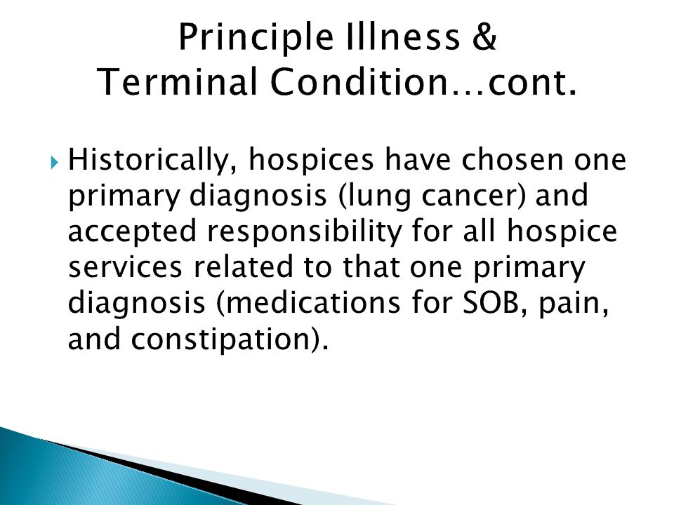  Historically, hospices have chosen one primary diagnosis (lung cancer) and accepted responsibility for all hospice services related to that one primary diagnosis (medications for SOB, pain, and constipation).