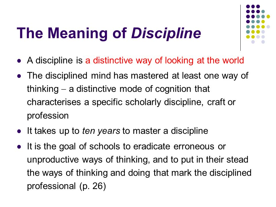 The Meaning of Discipline A discipline is a distinctive way of looking at the world The disciplined mind has mastered at least one way of thinking  a distinctive mode of cognition that characterises a specific scholarly discipline, craft or profession It takes up to ten years to master a discipline It is the goal of schools to eradicate erroneous or unproductive ways of thinking, and to put in their stead the ways of thinking and doing that mark the disciplined professional (p.