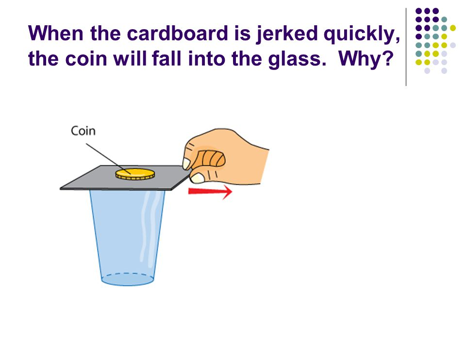 When the cardboard is jerked quickly, the coin will fall into the glass. Why