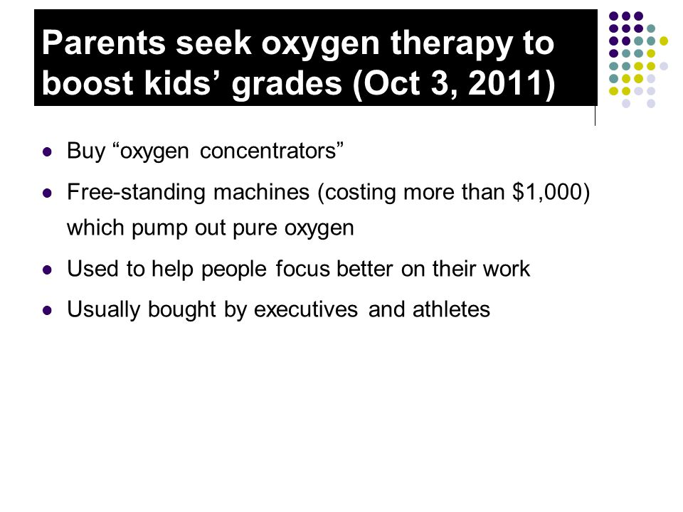 Parents seek oxygen therapy to boost kids' grades (Oct 3, 2011) Buy oxygen concentrators Free-standing machines (costing more than $1,000) which pump out pure oxygen Used to help people focus better on their work Usually bought by executives and athletes