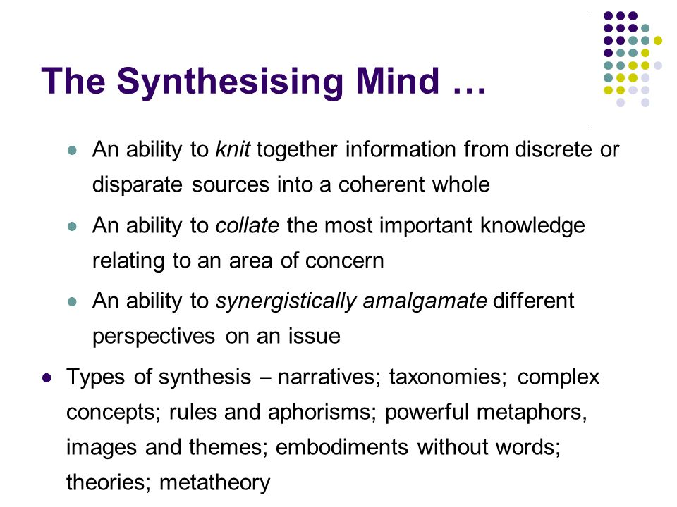The Synthesising Mind … An ability to knit together information from discrete or disparate sources into a coherent whole An ability to collate the most important knowledge relating to an area of concern An ability to synergistically amalgamate different perspectives on an issue Types of synthesis  narratives; taxonomies; complex concepts; rules and aphorisms; powerful metaphors, images and themes; embodiments without words; theories; metatheory