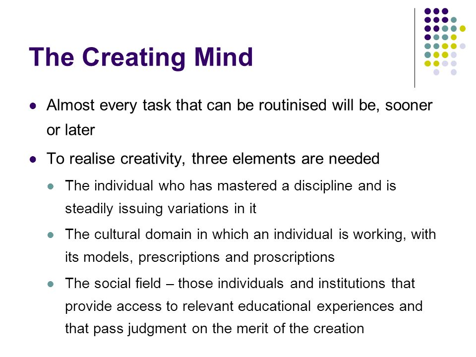 The Creating Mind Almost every task that can be routinised will be, sooner or later To realise creativity, three elements are needed The individual who has mastered a discipline and is steadily issuing variations in it The cultural domain in which an individual is working, with its models, prescriptions and proscriptions The social field – those individuals and institutions that provide access to relevant educational experiences and that pass judgment on the merit of the creation