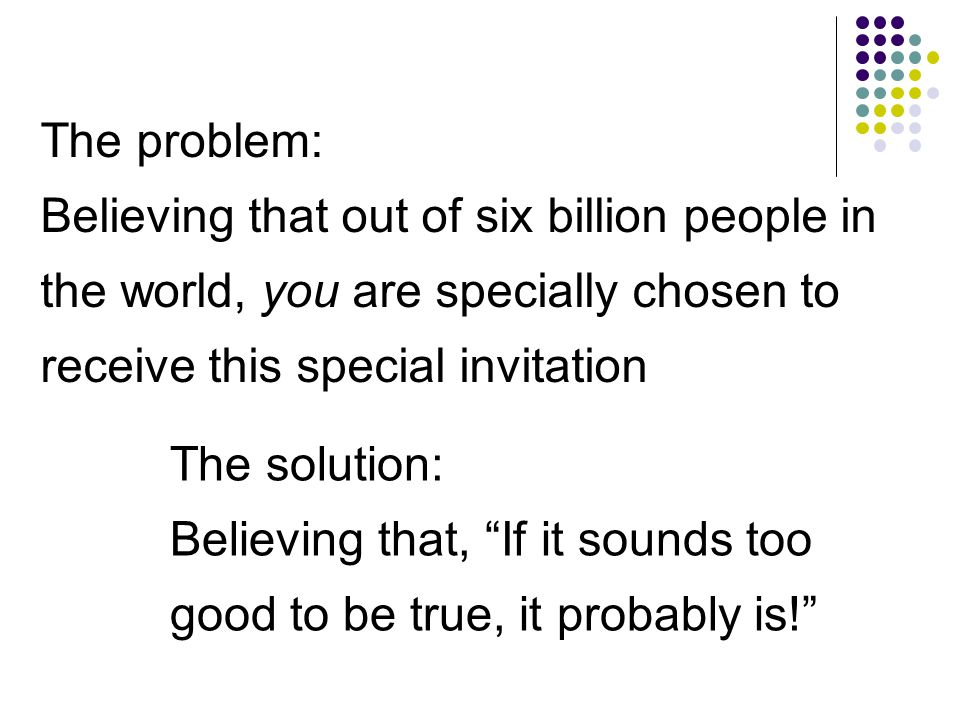 The problem: Believing that out of six billion people in the world, you are specially chosen to receive this special invitation The solution: Believing that, If it sounds too good to be true, it probably is!
