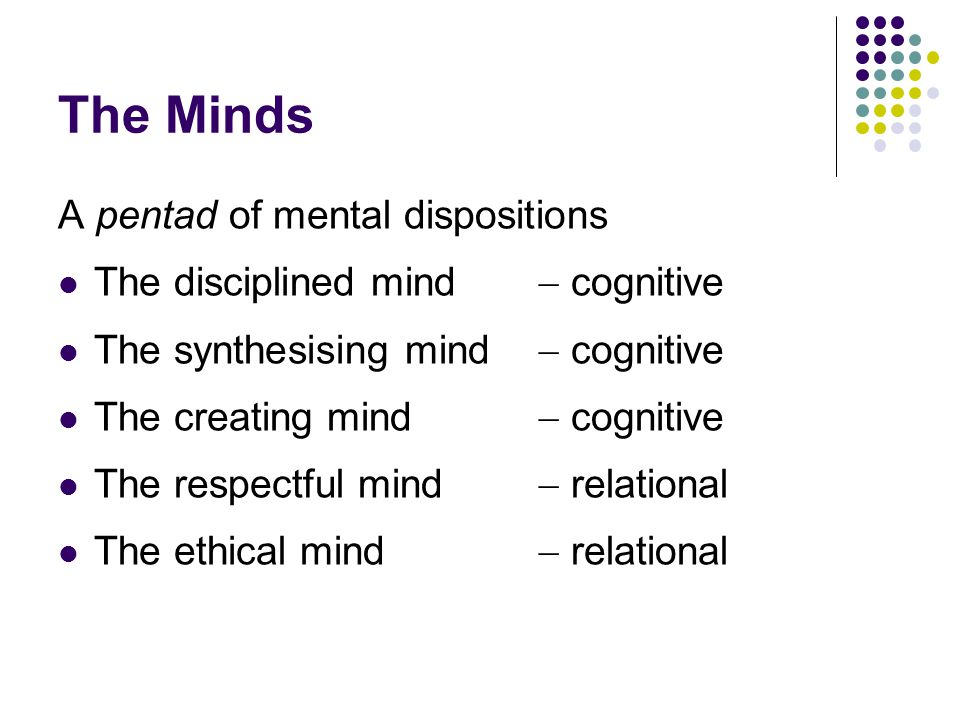 The Minds A triad of cognitive mental dispositions The disciplined mind The synthesising mind The creating mind Synthesis and creation needs a baseline of literacy and discipline