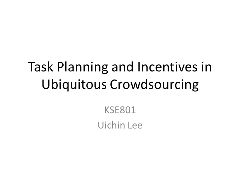 Task Planning and Incentives in Ubiquitous Crowdsourcing KSE801 Uichin Lee