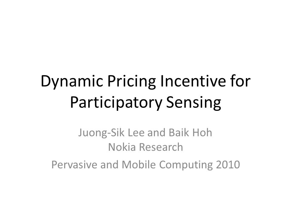 Dynamic Pricing Incentive for Participatory Sensing Juong-Sik Lee and Baik Hoh Nokia Research Pervasive and Mobile Computing 2010