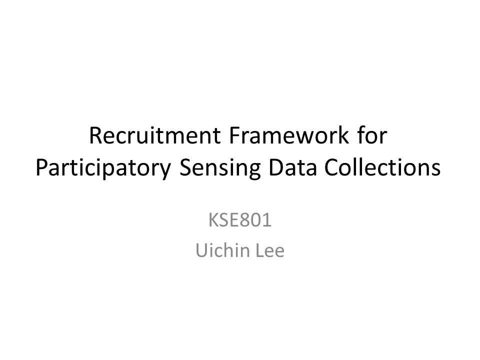 Recruitment Framework for Participatory Sensing Data Collections KSE801 Uichin Lee