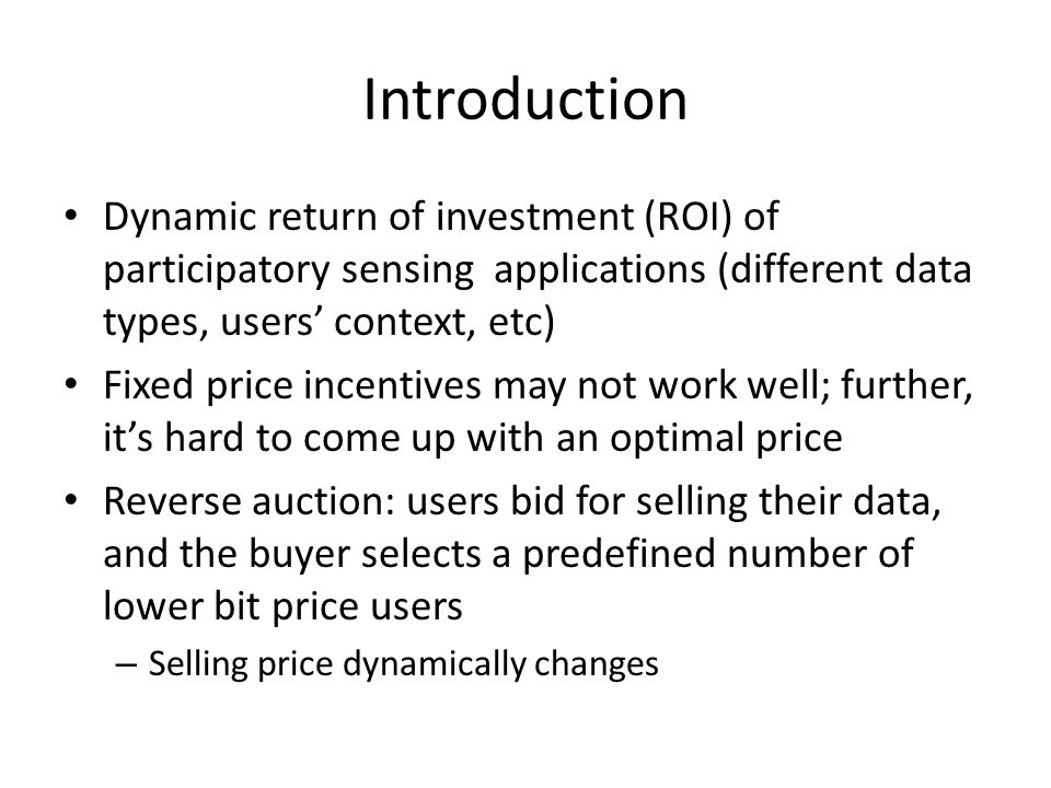 Introduction Dynamic return of investment (ROI) of participatory sensing applications (different data types, users' context, etc) Fixed price incentives may not work well; further, it's hard to come up with an optimal price Reverse auction: users bid for selling their data, and the buyer selects a predefined number of lower bit price users – Selling price dynamically changes