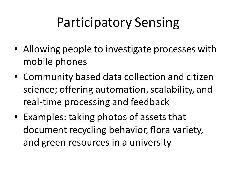 Participatory Sensing Allowing people to investigate processes with mobile phones Community based data collection and citizen science; offering automation, scalability, and real-time processing and feedback Examples: taking photos of assets that document recycling behavior, flora variety, and green resources in a university
