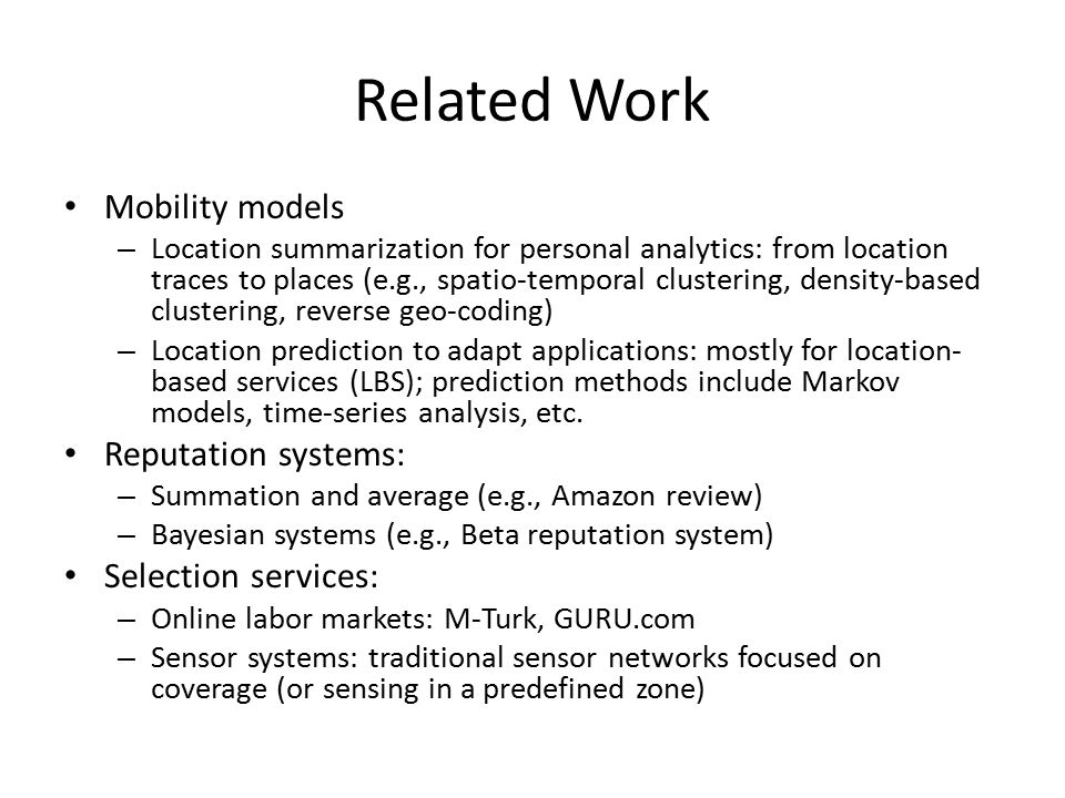 Related Work Mobility models – Location summarization for personal analytics: from location traces to places (e.g., spatio-temporal clustering, density-based clustering, reverse geo-coding) – Location prediction to adapt applications: mostly for location- based services (LBS); prediction methods include Markov models, time-series analysis, etc.