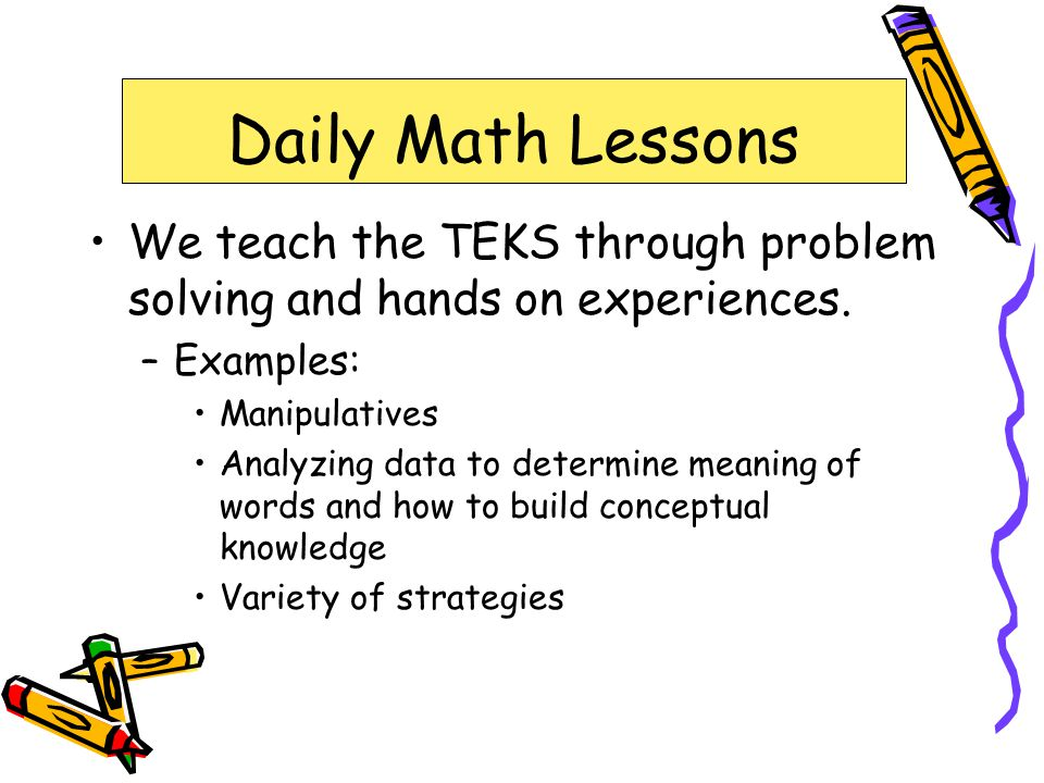 Daily Math Lessons We teach the TEKS through problem solving and hands on experiences. –Examples: Manipulatives Analyzing data to determine meaning of