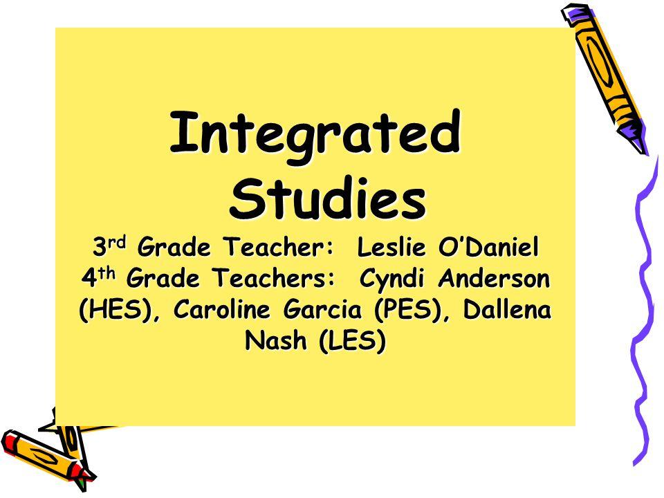 Integrated Studies 3 rd Grade Teacher: Leslie O'Daniel 4 th Grade Teachers: Cyndi Anderson (HES), Caroline Garcia (PES), Dallena Nash (LES)