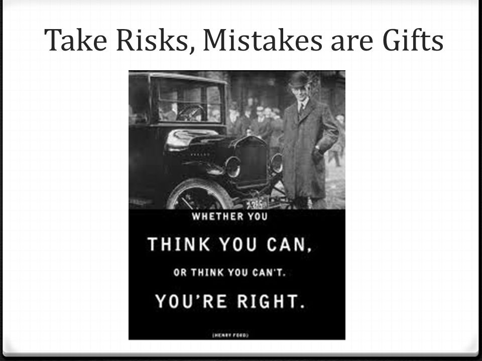 Take Risks, Mistakes are Gifts