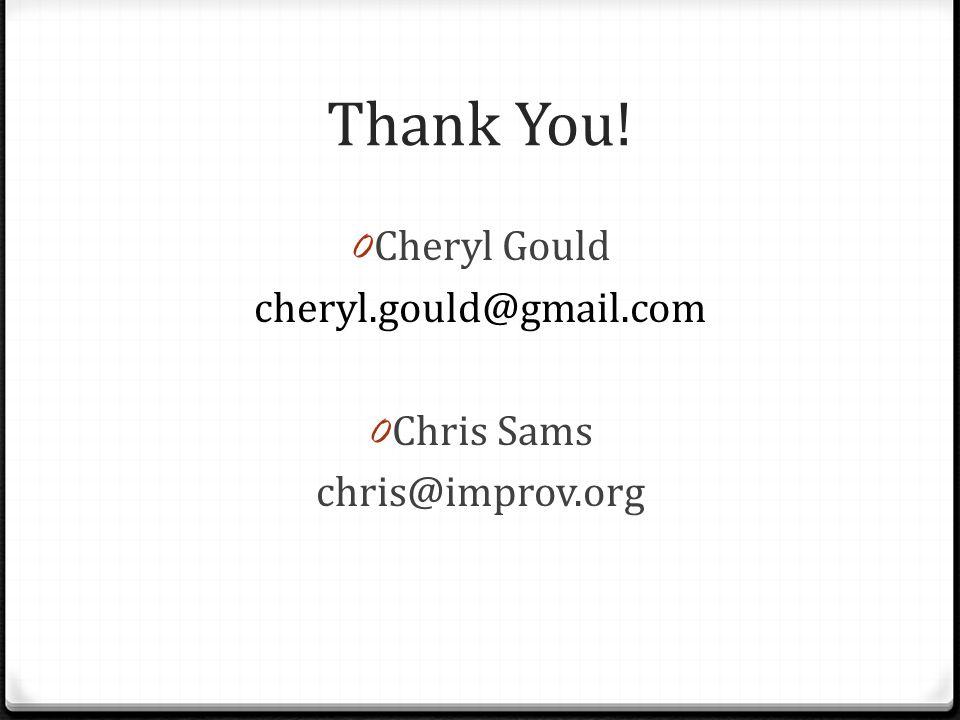 Thank You! 0 Cheryl Gould cheryl.gould@gmail.com 0 Chris Sams chris@improv.org