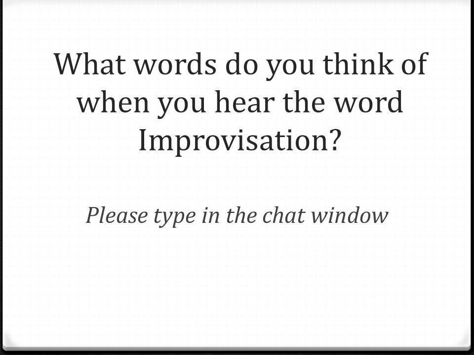 What words do you think of when you hear the word Improvisation Please type in the chat window