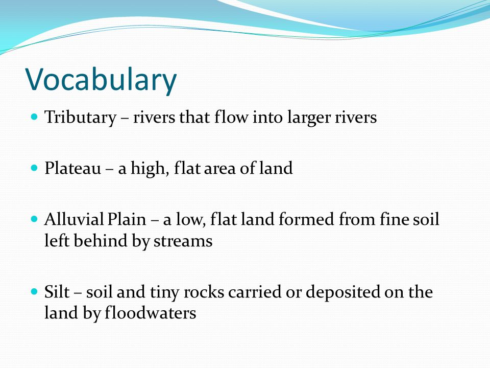 Vocabulary Tributary – rivers that flow into larger rivers Plateau – a high, flat area of land Alluvial Plain – a low, flat land formed from fine soil