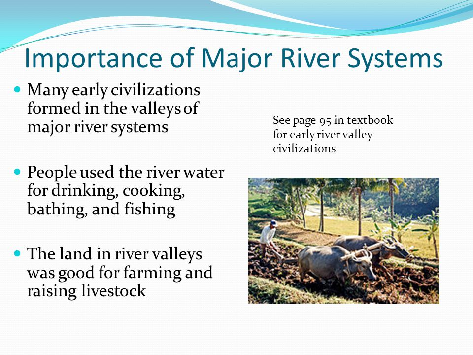 Importance of Major River Systems Many early civilizations formed in the valleys of major river systems People used the river water for drinking, cook